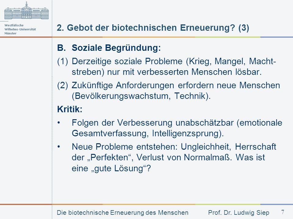 Die biotechnische Erneuerung des Menschen Prof. Dr. Ludwig Siep 7 2. Gebot der biotechnischen Erneuerung? (3) B. Soziale Begründung: (1) Derzeitige so