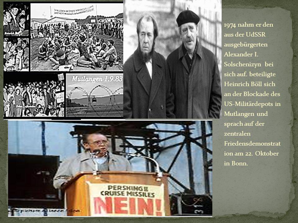 1974 nahm er den aus der UdSSR ausgebürgerten Alexander I. Solschenizyn bei sich auf. beteiligte Heinrich Böll sich an der Blockade des US-Militärdepo
