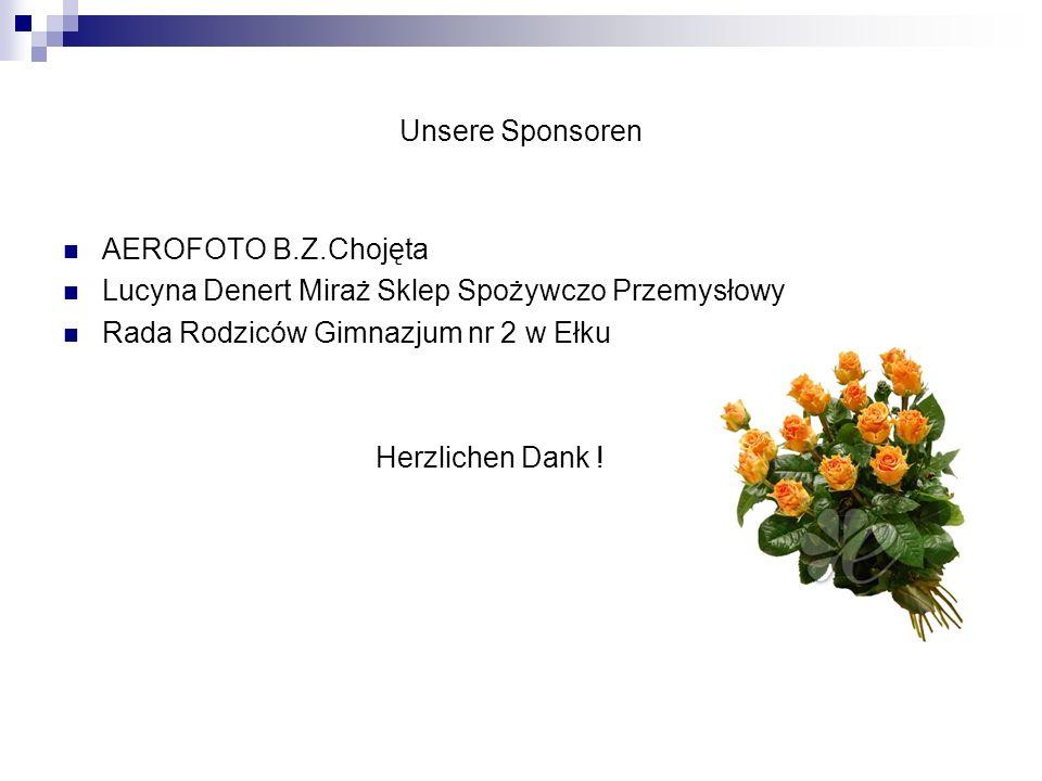 Unsere Sponsoren AEROFOTO B.Z.Chojęta Lucyna Denert Miraż Sklep Spożywczo Przemysłowy Rada Rodziców Gimnazjum nr 2 w Ełku Herzlichen Dank !
