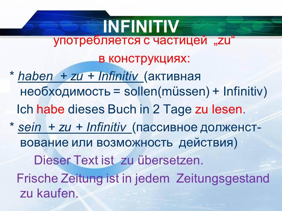 """INFINITIV употребляется c частицей """"zu в конструкциях: * haben + zu + Infinitiv (активная необходимость = sollen(müssen) + Infinitiv) Ich habe dieses Buch in 2 Tage zu lesen."""