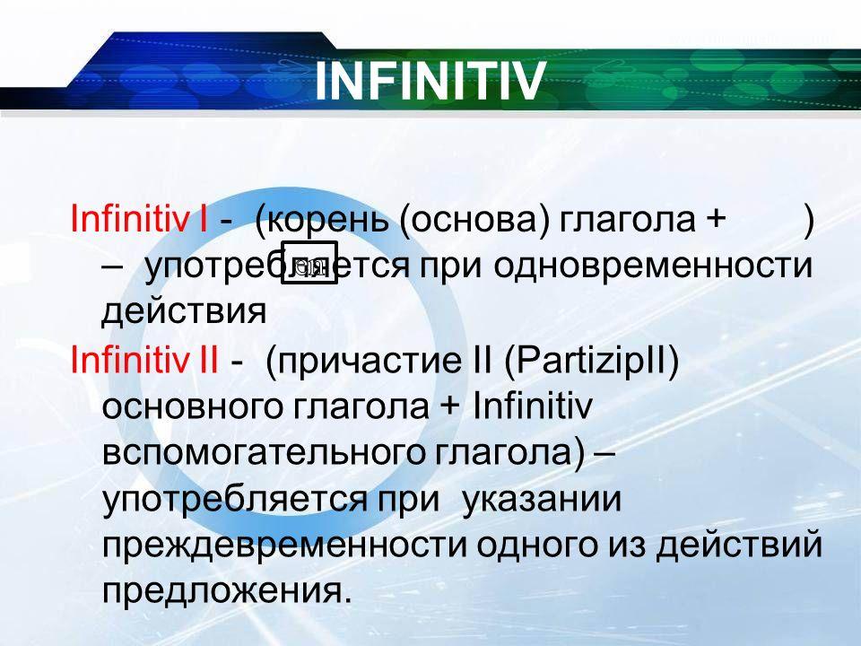 INFINITIV Infinitiv I - (корень (основа) глагола + ) – употребляется при одновременности действия Infinitiv II - (причастие II (PartizipII) основного глагола + Infinitiv вспомогательного глагола) – употребляется при указании преждевременности одного из действий предложения.