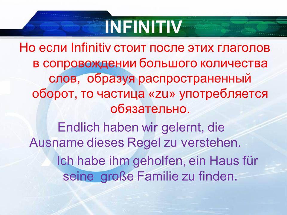 INFINITIV Но если Infinitiv стоит после этих глаголов в сопровождении большого количества слов, образуя распространенный оборот, то частица «zu» употребляется обязательно.