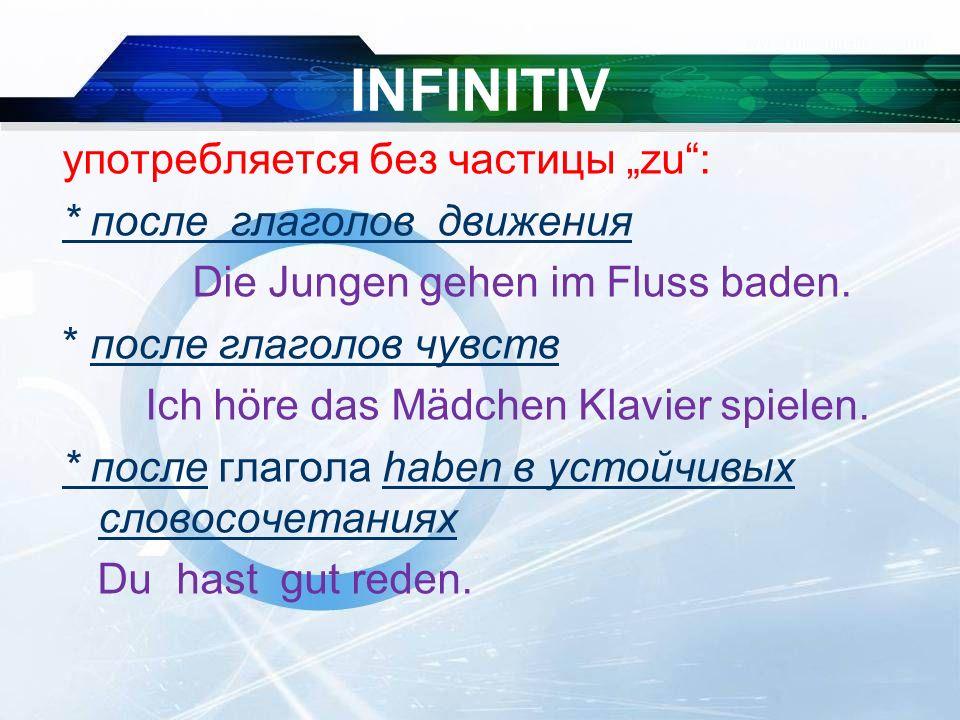 """INFINITIV употребляется без частицы """"zu : * после глаголов движения Die Jungen gehen im Fluss baden."""