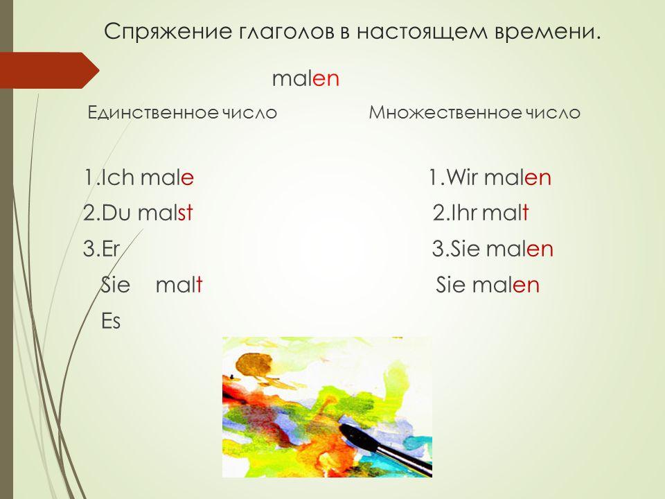 Спряжение глаголов в настоящем времени. malen Единственное число Множественное число 1.Ich male 1.Wir malen 2.Du malst 2.Ihr malt 3.Er 3.Sie malen Sie