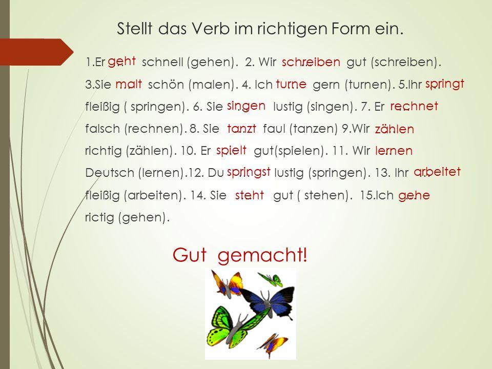 Stellt das Verb im richtigen Form ein. 1.Er … schnell (gehen). 2. Wir … gut (schreiben). 3.Sie … schön (malen). 4. Ich … gern (turnen). 5.Ihr … fleißi