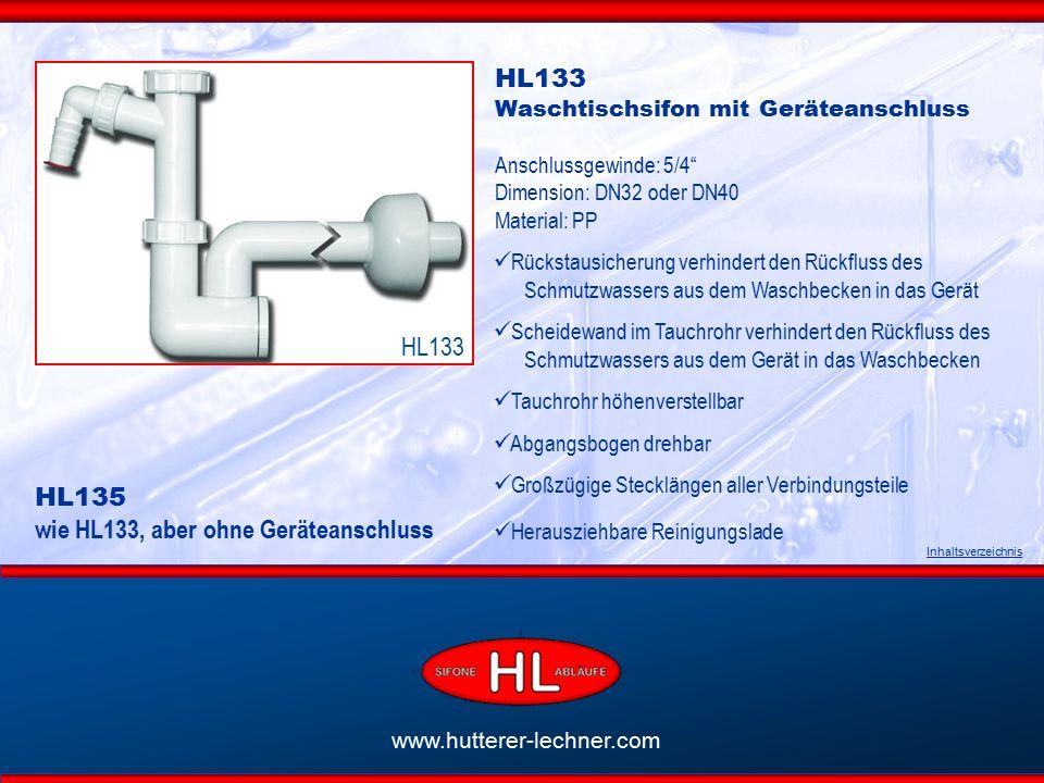 www.hutterer-lechner.com HL133 Waschtischsifon mit Geräteanschluss Anschlussgewinde: 5/4 Dimension: DN32 oder DN40 Material: PP Rückstausicherung verhindert den Rückfluss des Schmutzwassers aus dem Waschbecken in das Gerät Scheidewand im Tauchrohr verhindert den Rückfluss des Schmutzwassers aus dem Gerät in das Waschbecken Tauchrohr höhenverstellbar Abgangsbogen drehbar Großzügige Stecklängen aller Verbindungsteile Herausziehbare Reinigungslade Inhaltsverzeichnis HL133 HL135 wie HL133, aber ohne Geräteanschluss