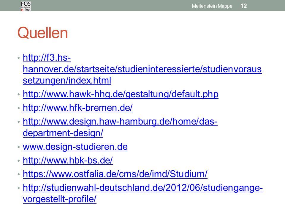 Quellen http://f3.hs- hannover.de/startseite/studieninteressierte/studienvoraus setzungen/index.html http://f3.hs- hannover.de/startseite/studieninteressierte/studienvoraus setzungen/index.html http://www.hawk-hhg.de/gestaltung/default.php http://www.hfk-bremen.de/ http://www.design.haw-hamburg.de/home/das- department-design/ http://www.design.haw-hamburg.de/home/das- department-design/ www.design-studieren.de http://www.hbk-bs.de/ https://www.ostfalia.de/cms/de/imd/Studium/ http://studienwahl-deutschland.de/2012/06/studiengange- vorgestellt-profile/ http://studienwahl-deutschland.de/2012/06/studiengange- vorgestellt-profile/ Meilenstein Mappe 12