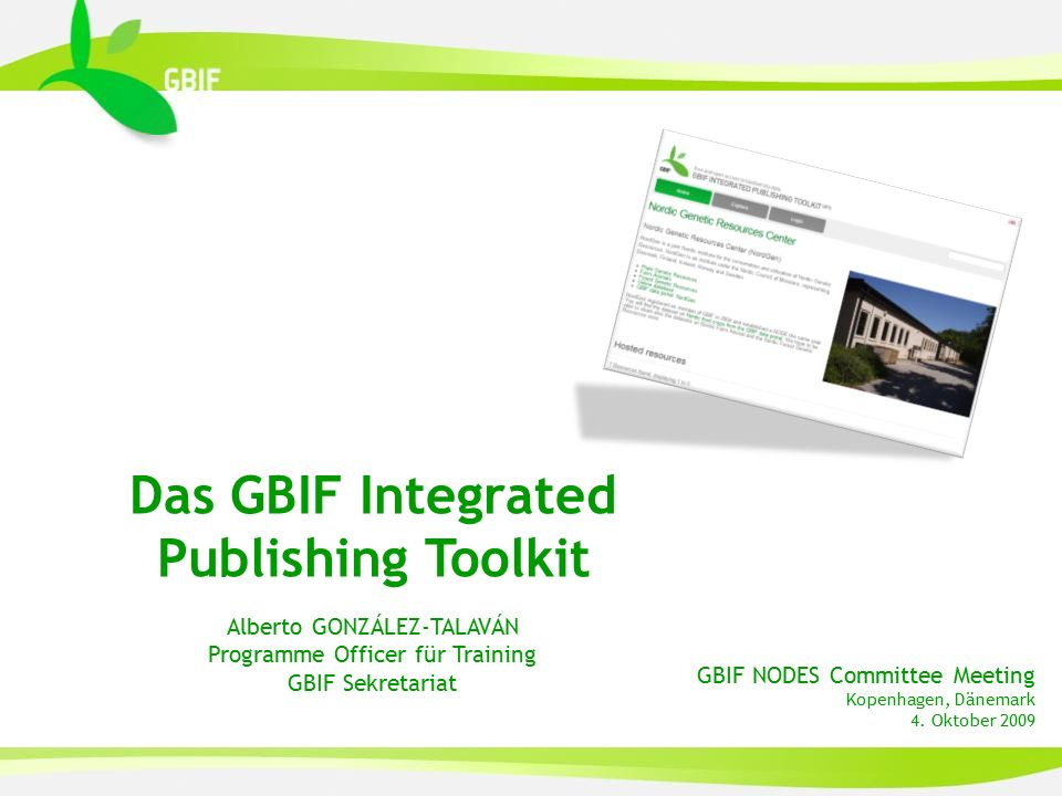 GBIF NODES Committee Meeting Kopenhagen, Dänemark 4. Oktober 2009 Das GBIF Integrated Publishing Toolkit Alberto GONZÁLEZ-TALAVÁN Programme Officer fü