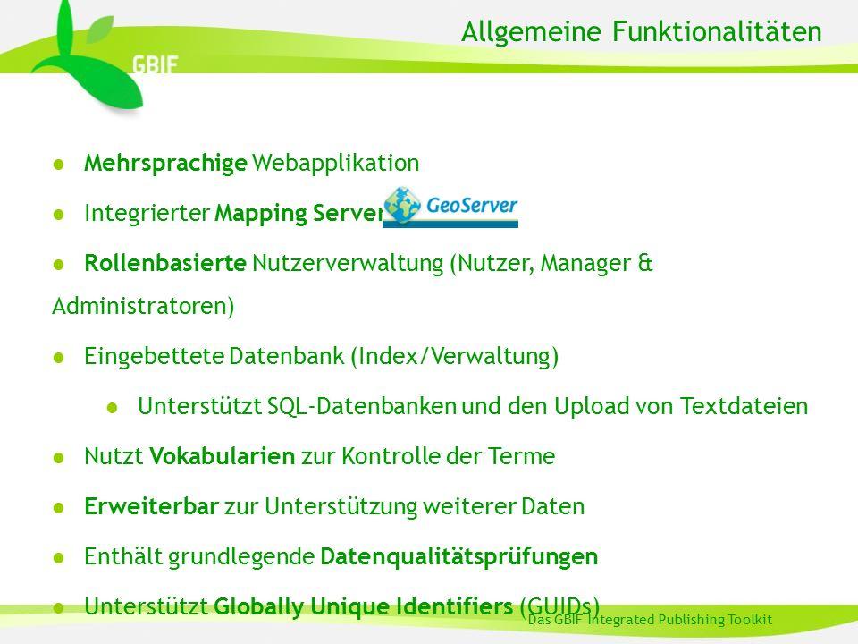 Allgemeine Funktionalitäten Das GBIF Integrated Publishing Toolkit l Mehrsprachige Webapplikation l Integrierter Mapping Server l Rollenbasierte Nutzerverwaltung (Nutzer, Manager & Administratoren) l Eingebettete Datenbank (Index/Verwaltung) l Unterstützt SQL-Datenbanken und den Upload von Textdateien l Nutzt Vokabularien zur Kontrolle der Terme l Erweiterbar zur Unterstützung weiterer Daten l Enthält grundlegende Datenqualitätsprüfungen l Unterstützt Globally Unique Identifiers (GUIDs)