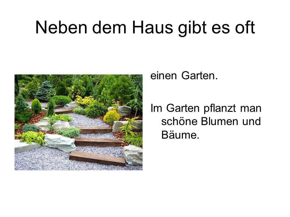 Neben dem Haus gibt es oft einen Garten. Im Garten pflanzt man schöne Blumen und Bäume.