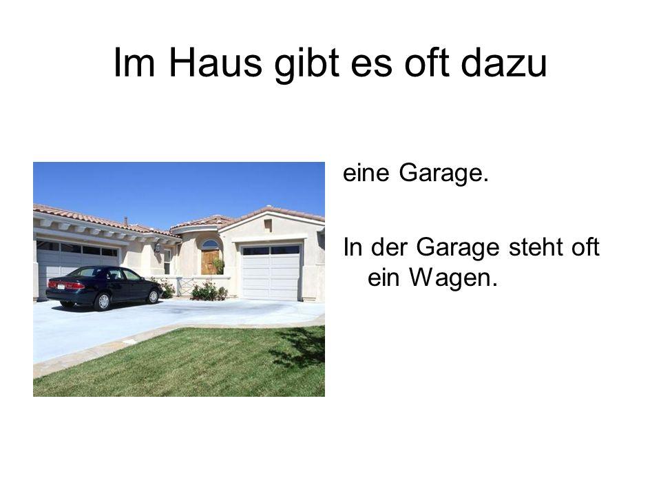 Im Haus gibt es oft dazu eine Garage. In der Garage steht oft ein Wagen.