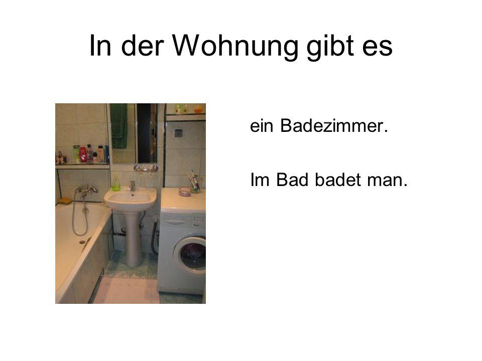 In der Wohnung gibt es ein Badezimmer. Im Bad badet man.