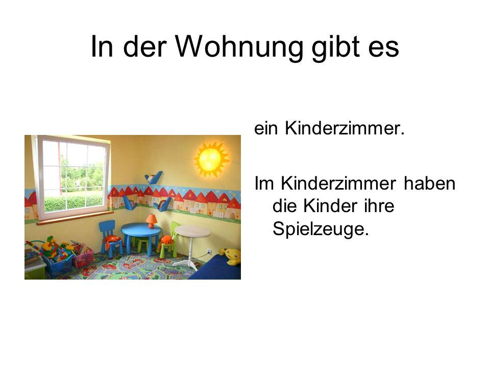 In der Wohnung gibt es ein Kinderzimmer. Im Kinderzimmer haben die Kinder ihre Spielzeuge.