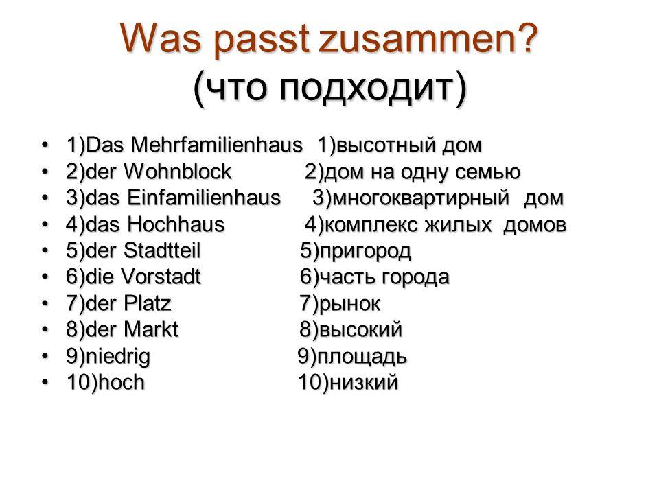 Was passt zusammen? (что подходит) 1)Das Mehrfamilienhaus 1)высотный дом1)Das Mehrfamilienhaus 1)высотный дом 2)der Wohnblock 2)дом на одну семью2)der