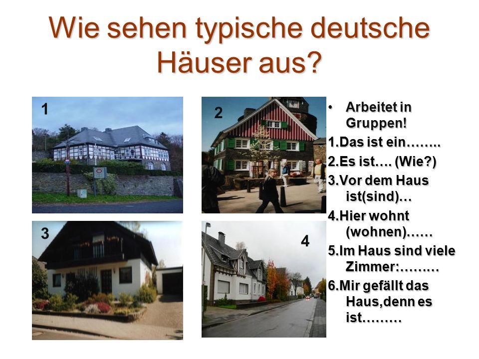 Wie sehen typische deutsche Häuser aus? Arbeitet in Gruppen!Arbeitet in Gruppen! 1.Das ist ein…….. 2.Es ist…. (Wie?) 3.Vor dem Haus ist(sind)… 4.Hier