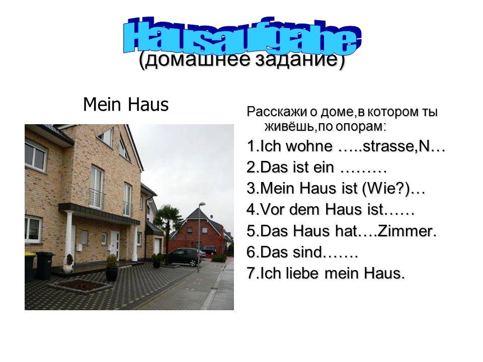 (домашнее задание) Расскажи о доме,в котором ты живёшь,по опорам: 1.Ich wohne …..strasse,N… 2.Das ist ein ……… 3.Mein Haus ist (Wie )… 4.Vor dem Haus ist…… 5.Das Haus hat….Zimmer.