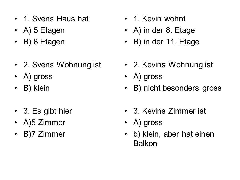 1. Svens Haus hat A) 5 Etagen B) 8 Etagen 2. Svens Wohnung ist A) gross B) klein 3. Es gibt hier A)5 Zimmer B)7 Zimmer 1. Kevin wohnt A) in der 8. Eta