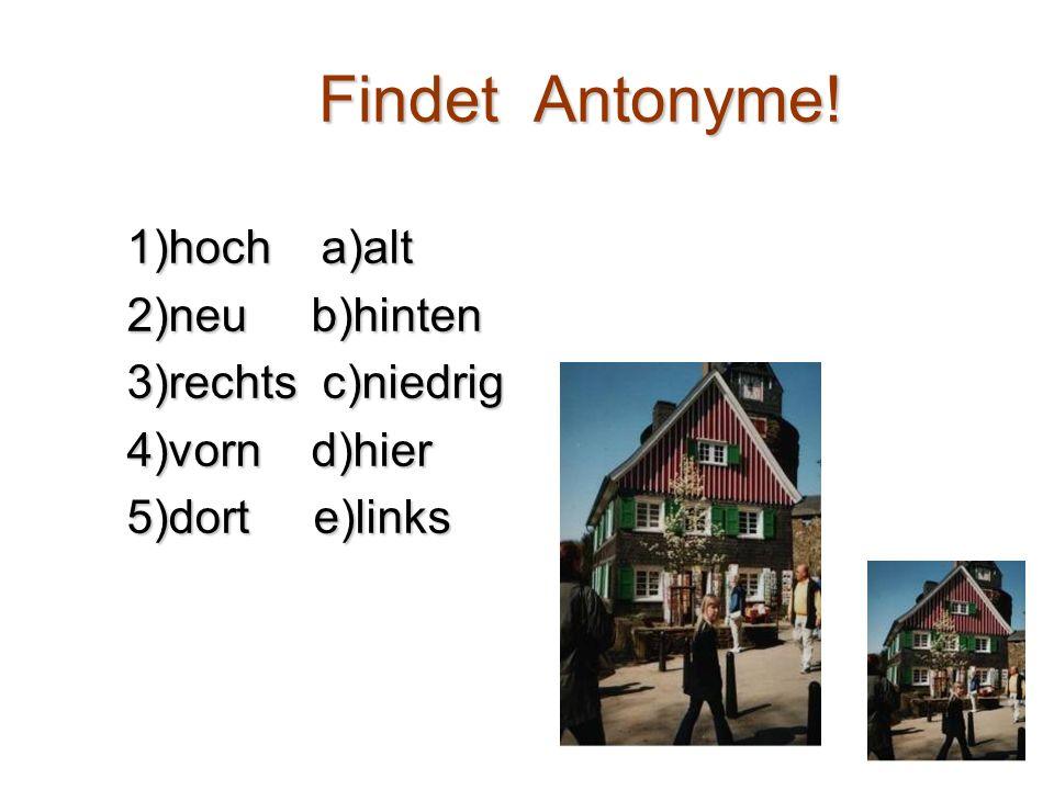 Findet Antonyme! Findet Antonyme! 1)hoch a)alt 2)neu b)hinten 3)rechts c)niedrig 4)vorn d)hier 5)dort e)links
