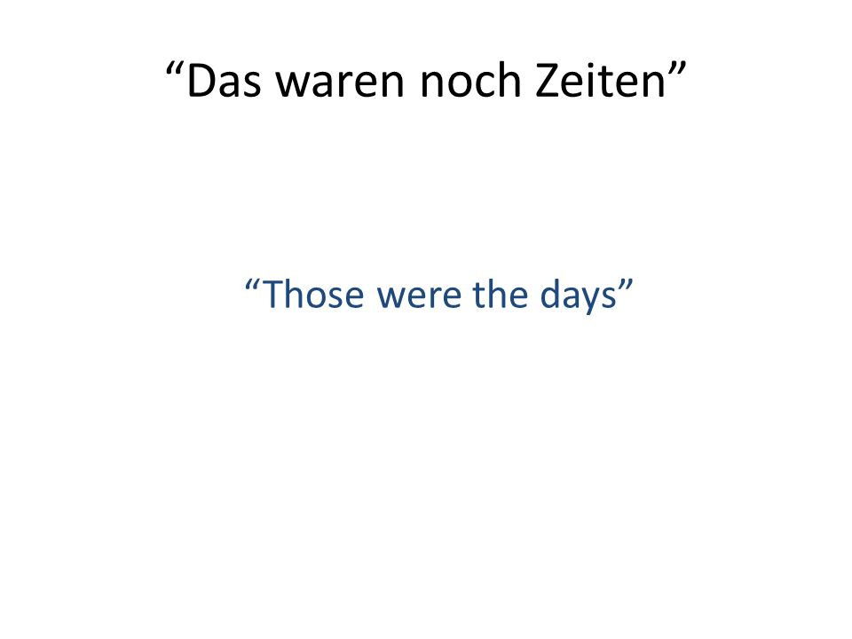 """Das waren noch Zeiten"" ""Those were the days"""