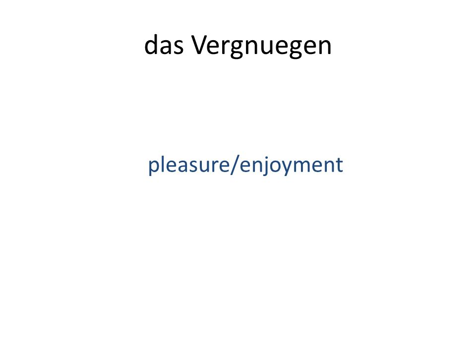das Vergnuegen pleasure/enjoyment
