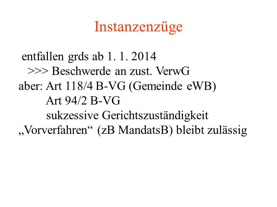 Instanzenzüge entfallen grds ab 1. 1. 2014 >>> Beschwerde an zust. VerwG aber: Art 118/4 B-VG (Gemeinde eWB) Art 94/2 B-VG sukzessive Gerichtszuständi
