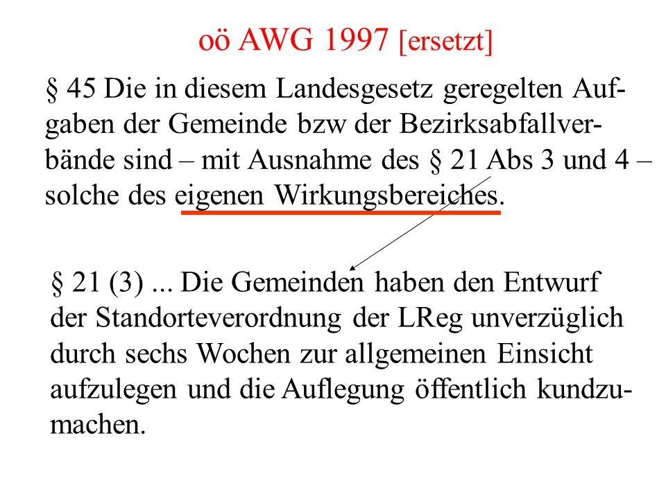 oö AWG 1997 [ersetzt] § 45 Die in diesem Landesgesetz geregelten Auf- gaben der Gemeinde bzw der Bezirksabfallver- bände sind – mit Ausnahme des § 21 Abs 3 und 4 – solche des eigenen Wirkungsbereiches.