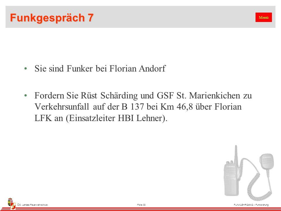 Oö. Landes-FeuerwehrschuleFolie 30FUNKLEHRGANG - Funkordnung Funkgespräch 7 Sie sind Funker bei Florian Andorf Fordern Sie Rüst Schärding und GSF St.