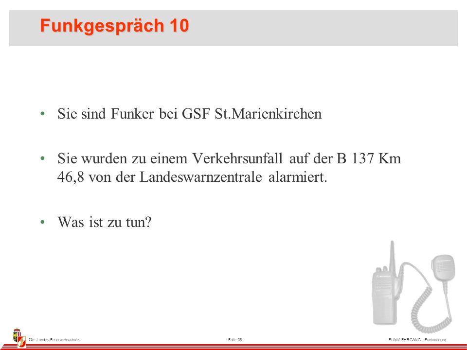 Oö. Landes-FeuerwehrschuleFolie 36FUNKLEHRGANG - Funkordnung Funkgespräch 10 Sie sind Funker bei GSF St.Marienkirchen Sie wurden zu einem Verkehrsunfa