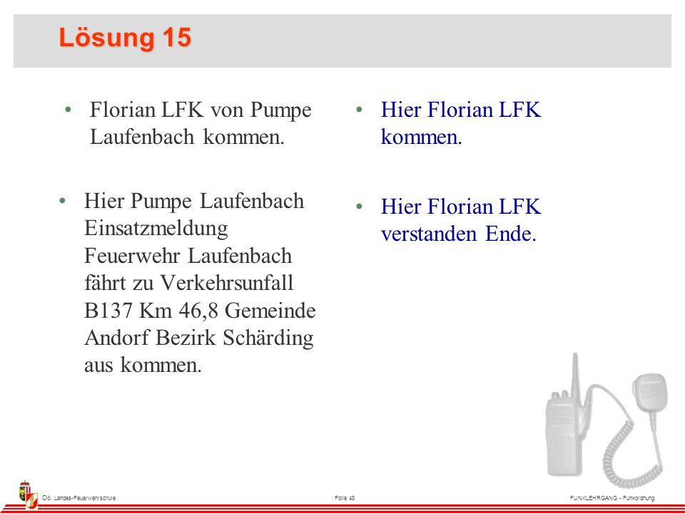 Oö. Landes-FeuerwehrschuleFolie 48FUNKLEHRGANG - Funkordnung Lösung 15 Florian LFK von Pumpe Laufenbach kommen. Hier Florian LFK kommen. Hier Pumpe La