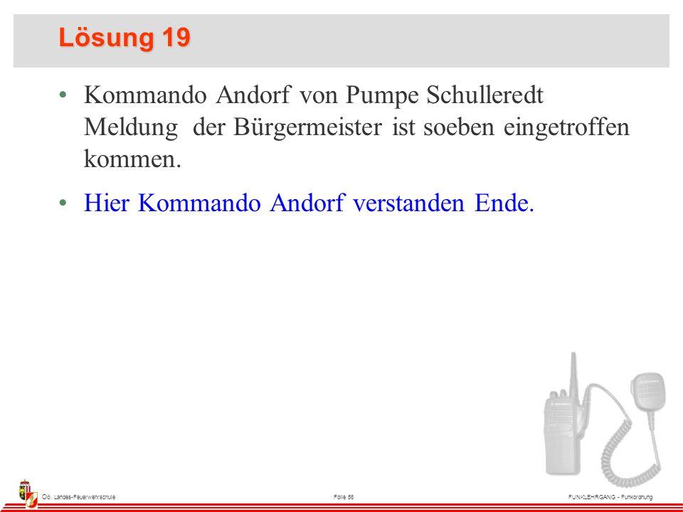 Oö. Landes-FeuerwehrschuleFolie 56FUNKLEHRGANG - Funkordnung Lösung 19 Kommando Andorf von Pumpe Schulleredt Meldung der Bürgermeister ist soeben eing