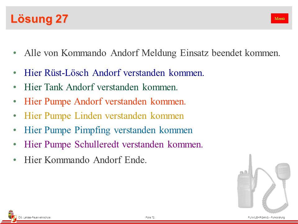 Oö. Landes-FeuerwehrschuleFolie 72FUNKLEHRGANG - Funkordnung Lösung 27 Alle von Kommando Andorf Meldung Einsatz beendet kommen. Hier Rüst-Lösch Andorf