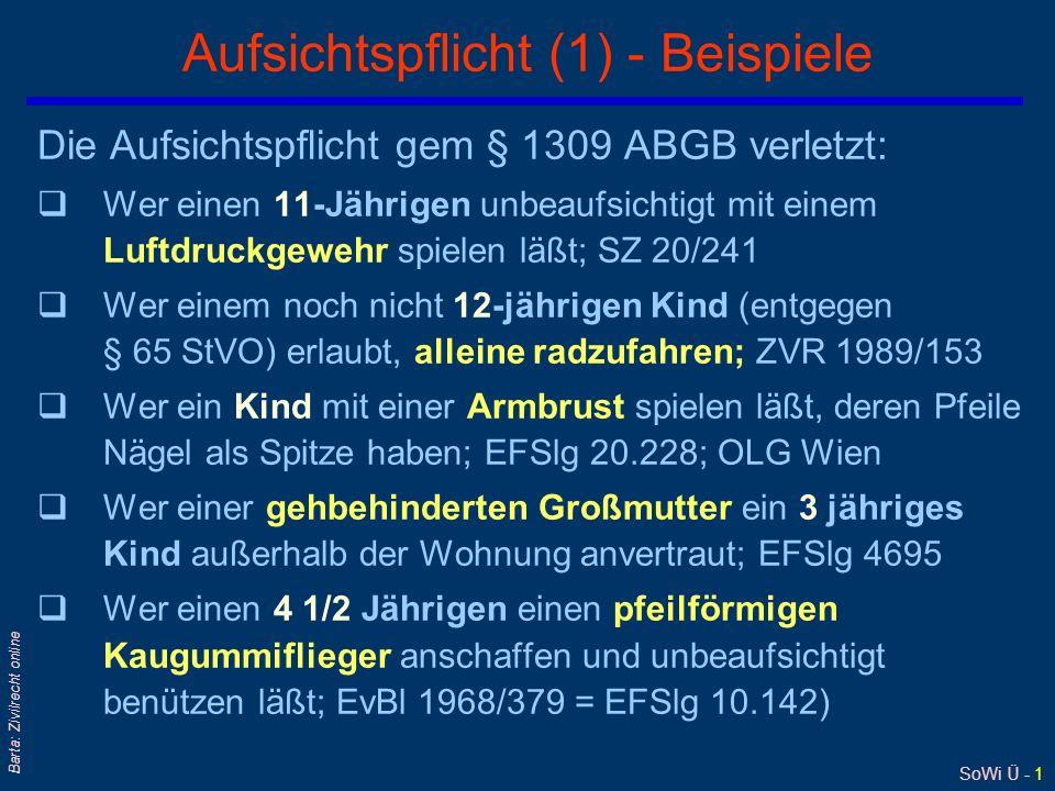 SoWi Ü - 1 Barta: Zivilrecht online Aufsichtspflicht (1) - Beispiele Die Aufsichtspflicht gem § 1309 ABGB verletzt: qWer einen 11-Jährigen unbeaufsichtigt mit einem Luftdruckgewehr spielen läßt; SZ 20/241 qWer einem noch nicht 12-jährigen Kind (entgegen § 65 StVO) erlaubt, alleine radzufahren; ZVR 1989/153 qWer ein Kind mit einer Armbrust spielen läßt, deren Pfeile Nägel als Spitze haben; EFSlg 20.228; OLG Wien qWer einer gehbehinderten Großmutter ein 3 jähriges Kind außerhalb der Wohnung anvertraut; EFSlg 4695 qWer einen 4 1/2 Jährigen einen pfeilförmigen Kaugummiflieger anschaffen und unbeaufsichtigt benützen läßt; EvBl 1968/379 = EFSlg 10.142)