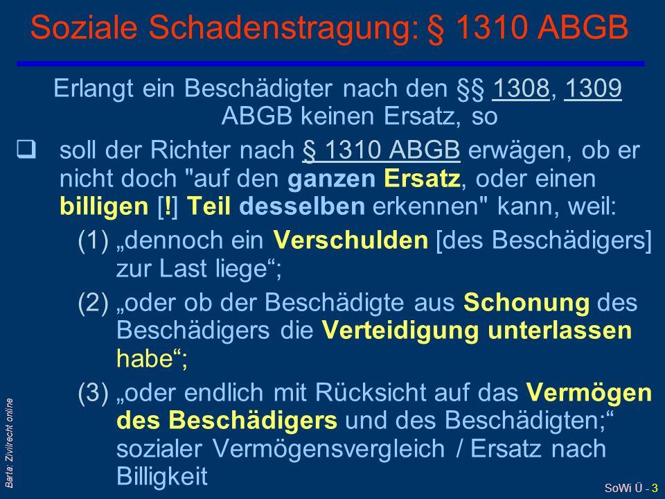 """SoWi Ü - 3 Barta: Zivilrecht online Soziale Schadenstragung: § 1310 ABGB Erlangt ein Beschädigter nach den §§ 1308, 1309 ABGB keinen Ersatz, so13081309 qsoll der Richter nach § 1310 ABGB erwägen, ob er nicht doch auf den ganzen Ersatz, oder einen billigen [!] Teil desselben erkennen kann, weil:§ 1310 ABGB (1)""""dennoch ein Verschulden [des Beschädigers] zur Last liege ; (2)""""oder ob der Beschädigte aus Schonung des Beschädigers die Verteidigung unterlassen habe ; (3)""""oder endlich mit Rücksicht auf das Vermögen des Beschädigers und des Beschädigten; sozialer Vermögensvergleich / Ersatz nach Billigkeit"""