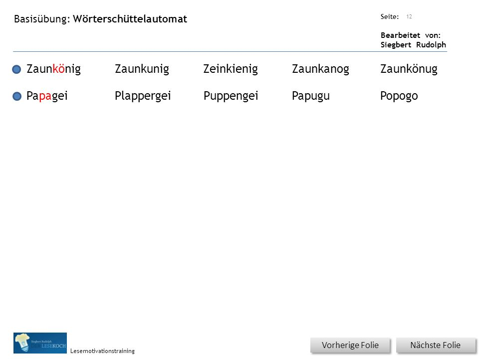 Übungsart: Seite: Bearbeitet von: Siegbert Rudolph Lesemotivationstraining Nächste Folie Vorherige Folie Basisübung: Wörterschüttelautomat 12 Zaunköni