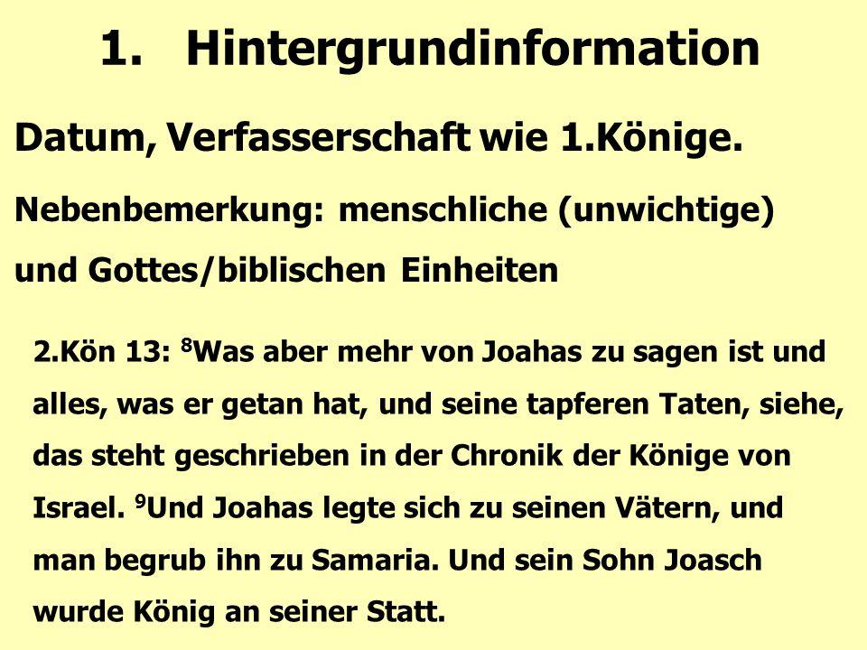 1.Hintergrundinformation Datum, Verfasserschaft wie 1.Könige. Nebenbemerkung: menschliche (unwichtige) und Gottes/biblischen Einheiten 2.Kön 13: 8 Was