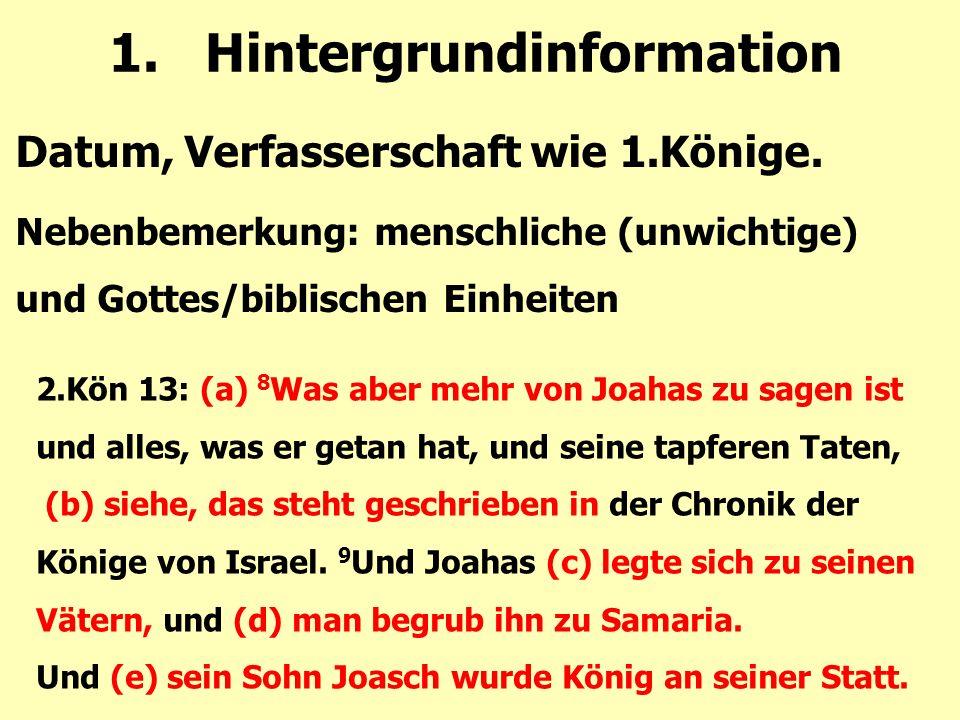 1.Hintergrundinformation Datum, Verfasserschaft wie 1.Könige. Nebenbemerkung: menschliche (unwichtige) und Gottes/biblischen Einheiten 2.Kön 13: (a) 8