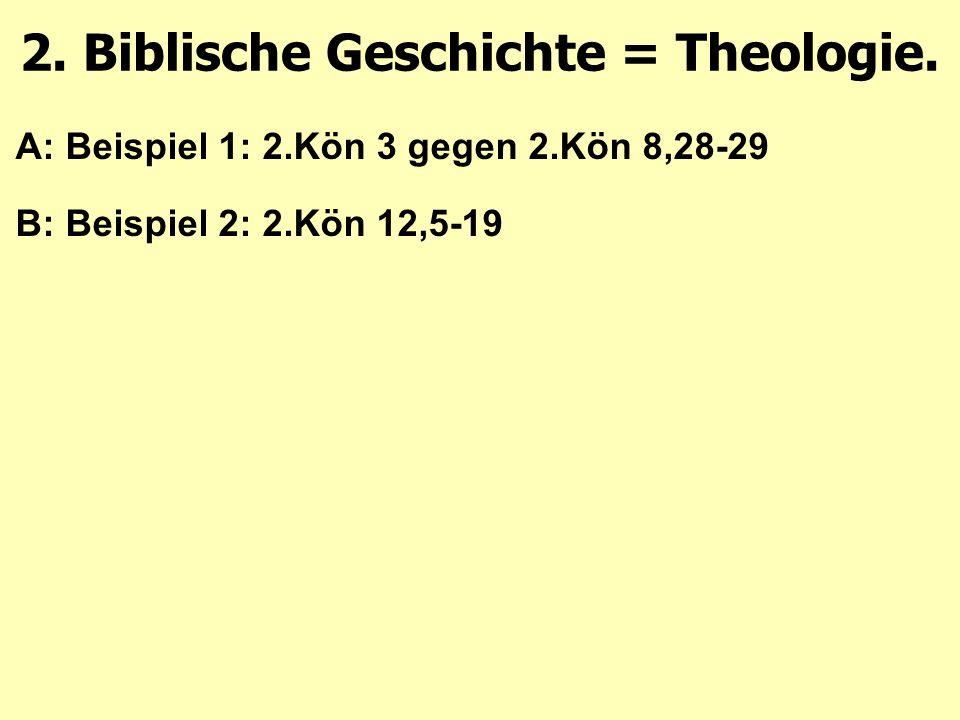 A: Beispiel 1: 2.Kön 3 gegen 2.Kön 8,28-29 B: Beispiel 2: 2.Kön 12,5-19 2. Biblische Geschichte = Theologie.
