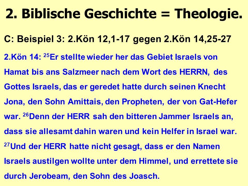 C: Beispiel 3: 2.Kön 12,1-17 gegen 2.Kön 14,25-27 2.Kön 14: 25 Er stellte wieder her das Gebiet Israels von Hamat bis ans Salzmeer nach dem Wort des HERRN, des Gottes Israels, das er geredet hatte durch seinen Knecht Jona, den Sohn Amittais, den Propheten, der von Gat-Hefer war.