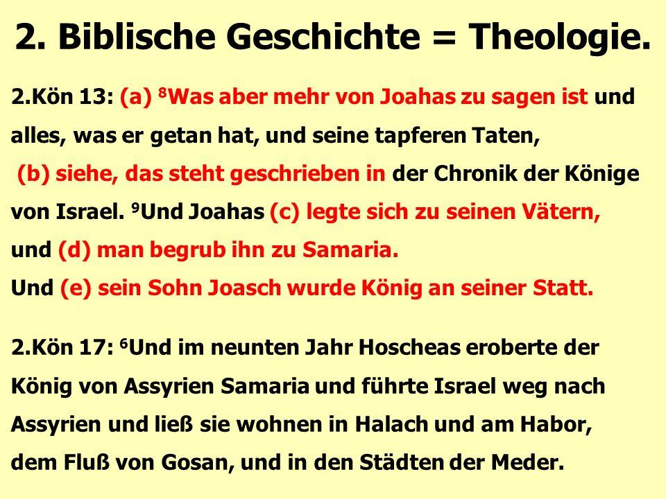 2. Biblische Geschichte = Theologie. 2.Kön 13: (a) 8 Was aber mehr von Joahas zu sagen ist und alles, was er getan hat, und seine tapferen Taten, (b)