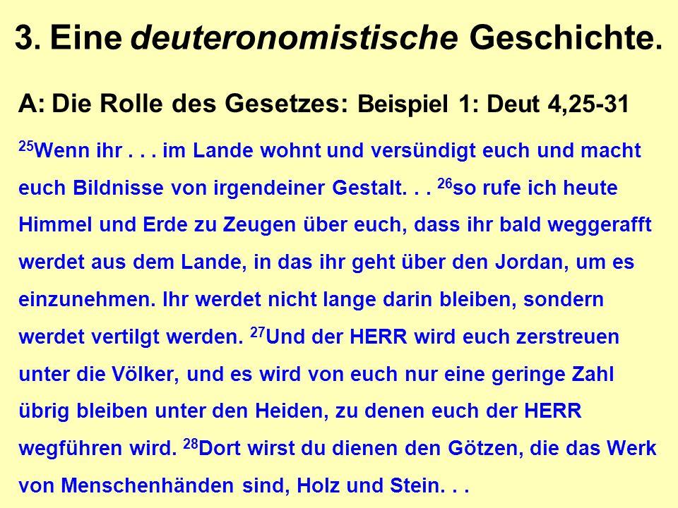 3. Eine deuteronomistische Geschichte. A:Die Rolle des Gesetzes: Beispiel 1: Deut 4,25-31 25 Wenn ihr... im Lande wohnt und versündigt euch und macht