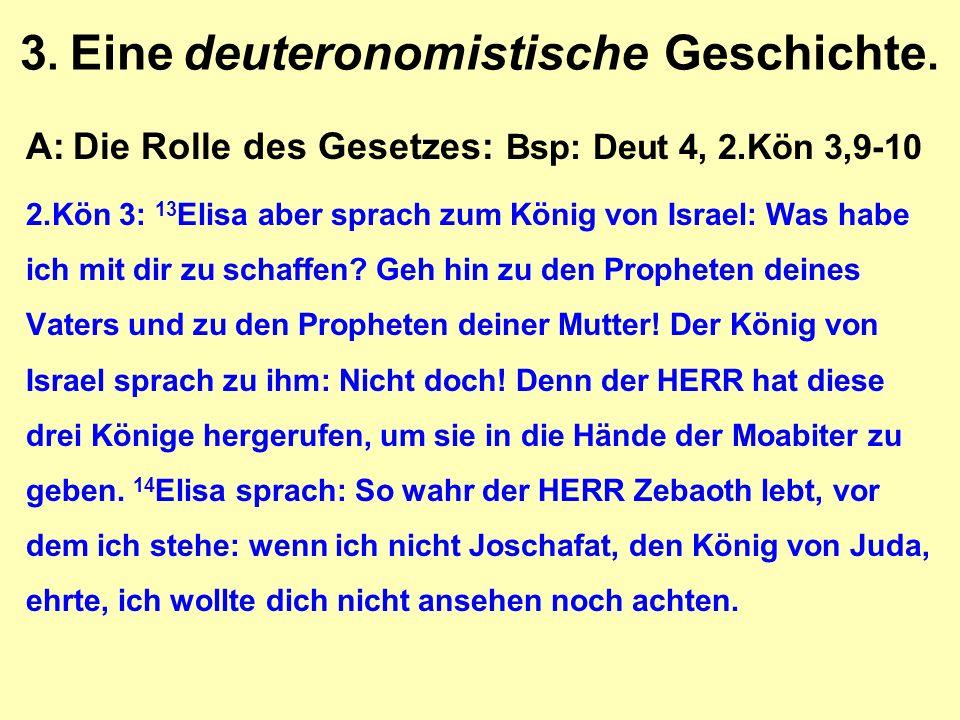 3. Eine deuteronomistische Geschichte. A:Die Rolle des Gesetzes: Bsp: Deut 4, 2.Kön 3,9-10 2.Kön 3: 13 Elisa aber sprach zum König von Israel: Was hab