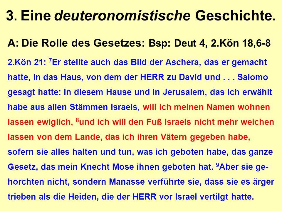 3. Eine deuteronomistische Geschichte. A:Die Rolle des Gesetzes: Bsp: Deut 4, 2.Kön 18,6-8 2.Kön 21: 7 Er stellte auch das Bild der Aschera, das er ge