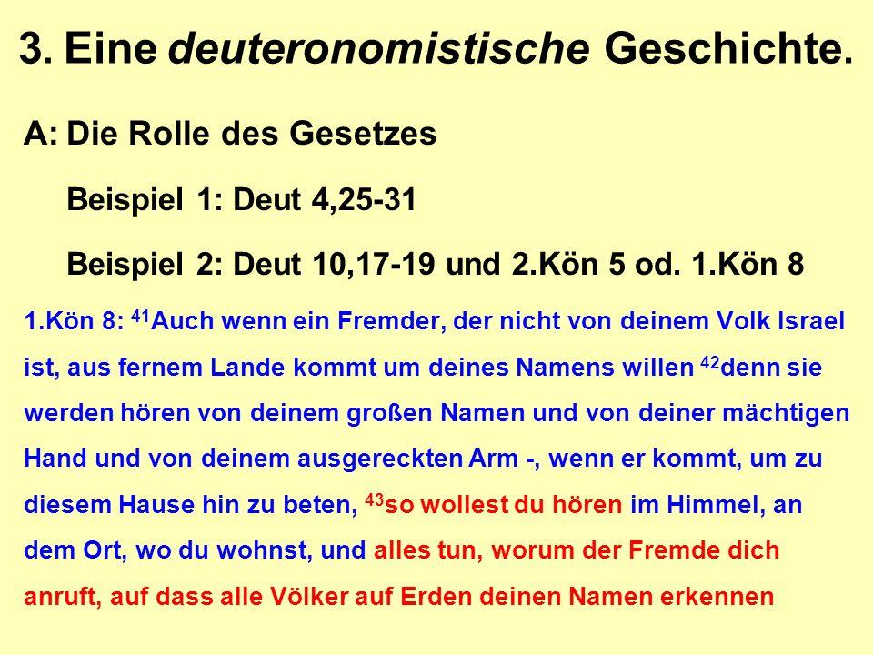 3. Eine deuteronomistische Geschichte. A:Die Rolle des Gesetzes Beispiel 1: Deut 4,25-31 Beispiel 2: Deut 10,17-19 und 2.Kön 5 od. 1.Kön 8 1.Kön 8: 41