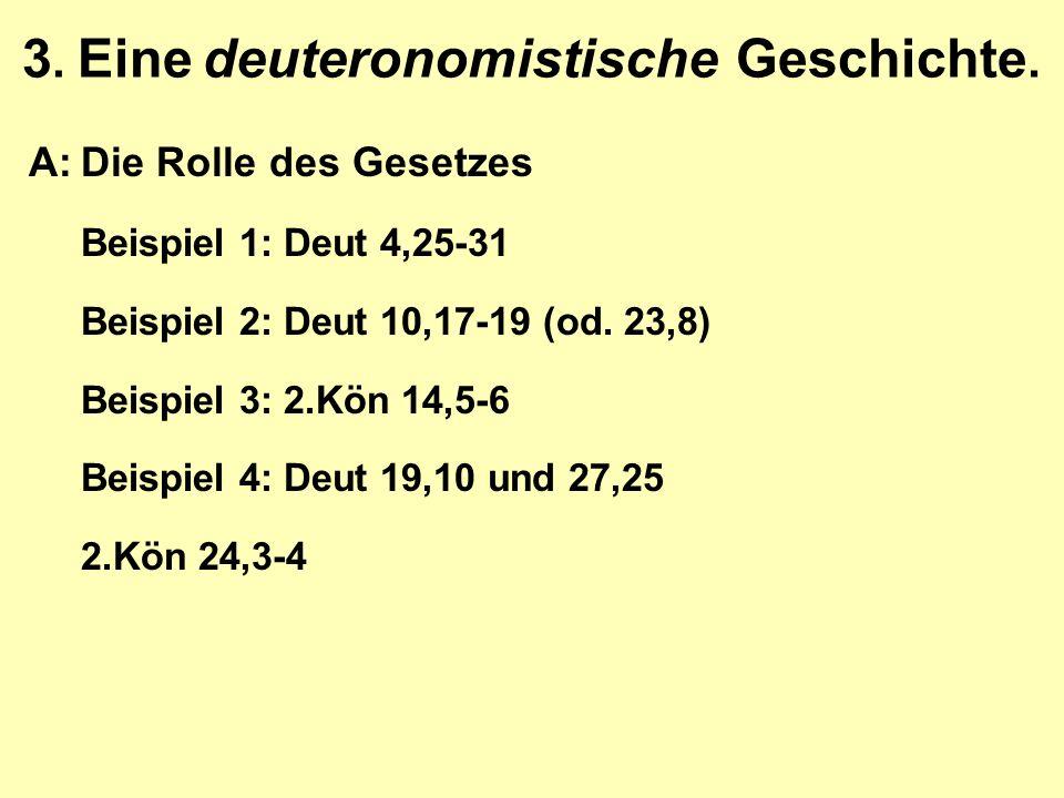 3. Eine deuteronomistische Geschichte. A:Die Rolle des Gesetzes Beispiel 1: Deut 4,25-31 Beispiel 2: Deut 10,17-19 (od. 23,8) Beispiel 3: 2.Kön 14,5-6