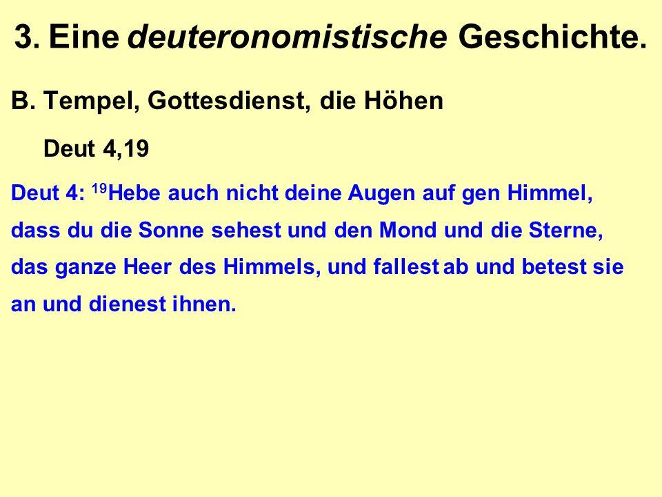 3. Eine deuteronomistische Geschichte. B.Tempel, Gottesdienst, die Höhen Deut 4,19 Deut 4: 19 Hebe auch nicht deine Augen auf gen Himmel, dass du die