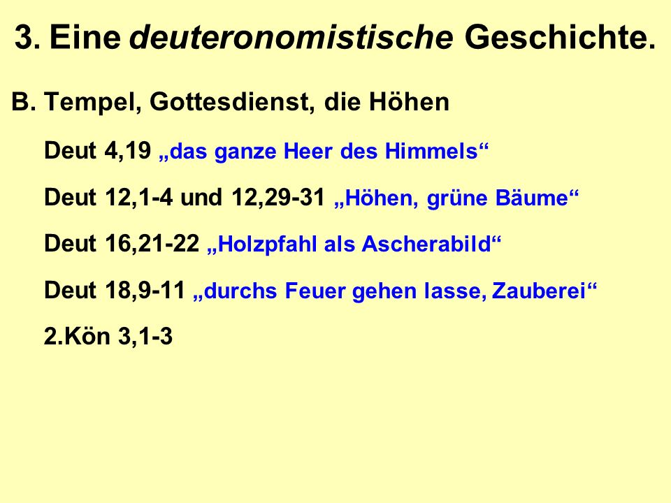 """3. Eine deuteronomistische Geschichte. B.Tempel, Gottesdienst, die Höhen Deut 4,19 """"das ganze Heer des Himmels"""" Deut 12,1-4 und 12,29-31 """"Höhen, grüne"""