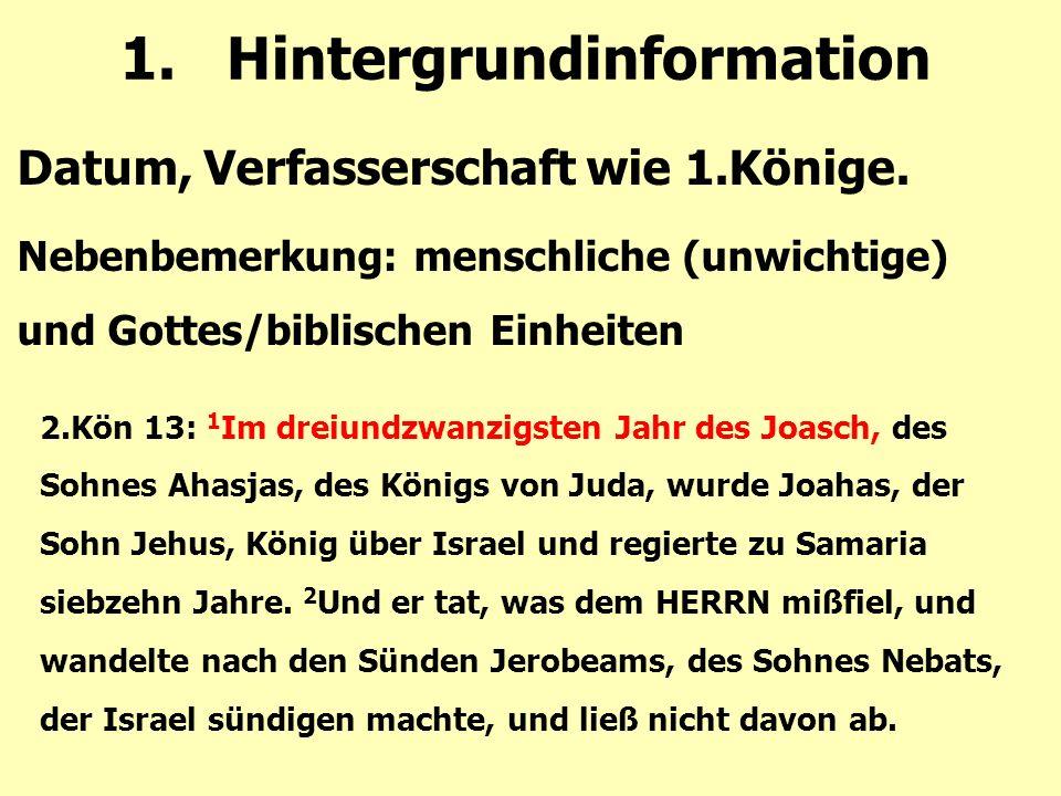 1.Hintergrundinformation Datum, Verfasserschaft wie 1.Könige. Nebenbemerkung: menschliche (unwichtige) und Gottes/biblischen Einheiten 2.Kön 13: 1 Im