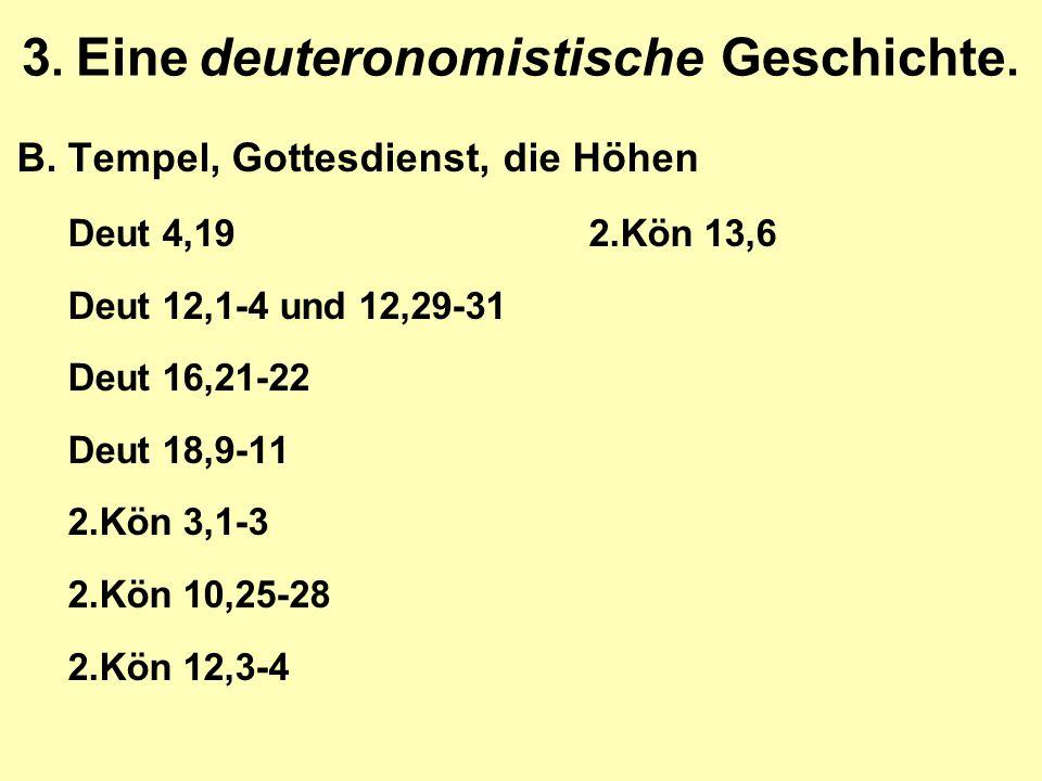 3. Eine deuteronomistische Geschichte. B.Tempel, Gottesdienst, die Höhen Deut 4,192.Kön 13,6 Deut 12,1-4 und 12,29-31 Deut 16,21-22 Deut 18,9-11 2.Kön