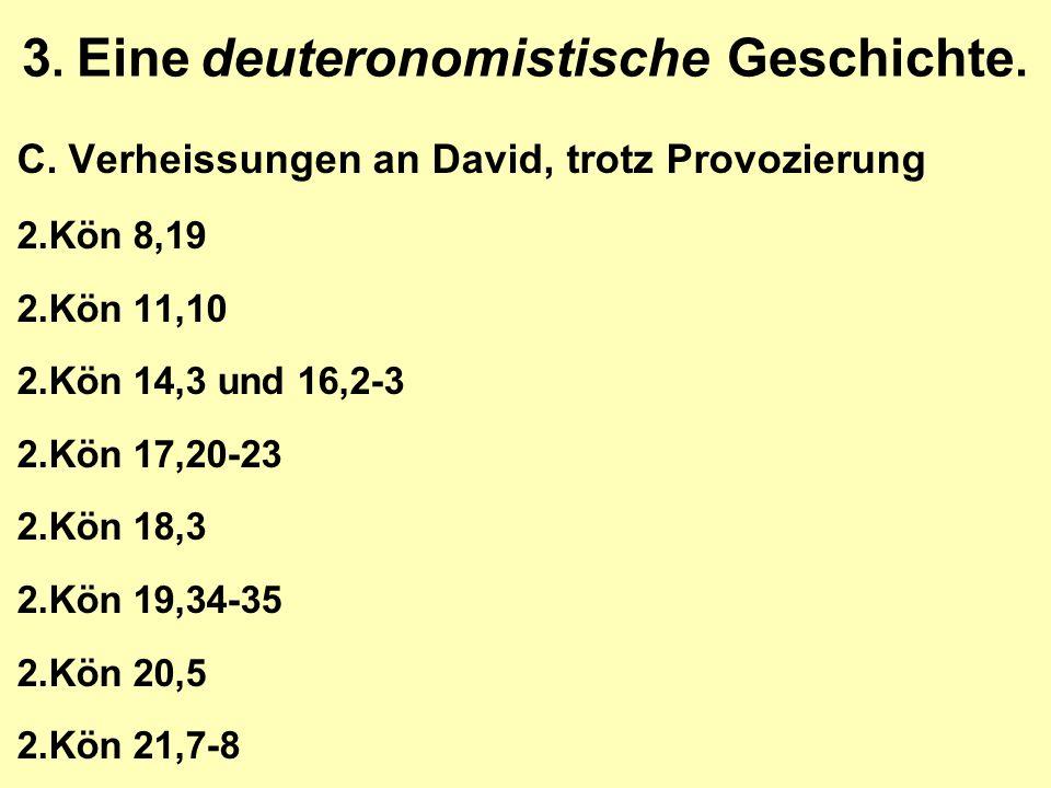 3. Eine deuteronomistische Geschichte. C.Verheissungen an David, trotz Provozierung 2.Kön 8,19 2.Kön 11,10 2.Kön 14,3 und 16,2-3 2.Kön 17,20-23 2.Kön