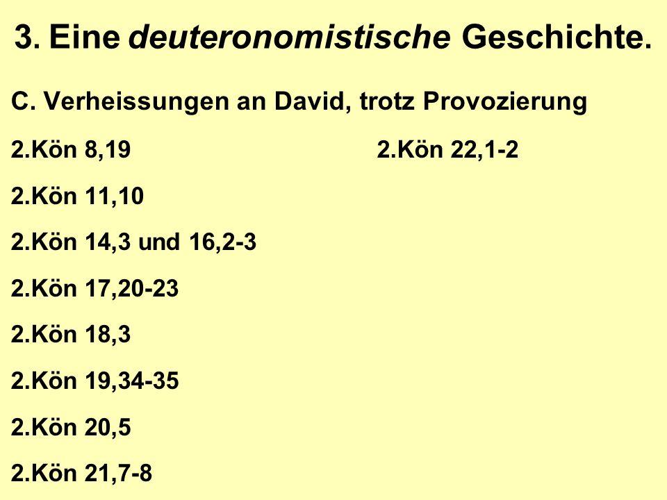 3. Eine deuteronomistische Geschichte. C.Verheissungen an David, trotz Provozierung 2.Kön 8,192.Kön 22,1-2 2.Kön 11,10 2.Kön 14,3 und 16,2-3 2.Kön 17,